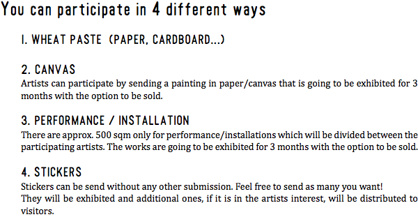 You can participate in 4 different ways 1. WHEAT PASTE (PAPER, CARDBOARD...) 2. CANVAS Artists can participate by sending a painting in paper/canvas that is going to be exhibited for 3 months with the option to be sold. 3. PERFORMANCE / INSTALLATION There are approx. 500 sqm only for performance/installations which will be divided between the participating artists. The works are going to be exhibited for 3 months with the option to be sold. 4. STICKERS Stickers can be send without any other submission. Feel free to send as many you want! They will be exhibited and additional ones, if it is in the artists interest, will be distributed to visitors.